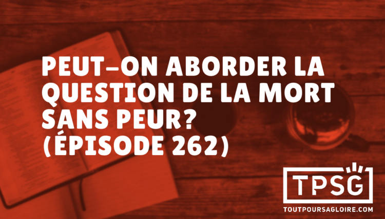 Peut-on aborder la question de la mort sans peur? (Épisode 262)